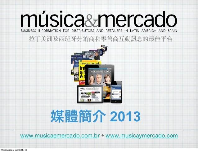 媒體簡介 2013www.musicaemercado.com.br • www.musicaymercado.com拉丁美洲及西班 分銷商和零售商互動 息的最佳平台Wednesday, April 24, 13
