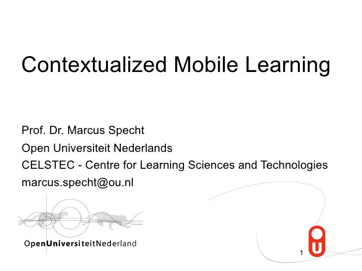 Contextualized Mobile Learning  Prof. Dr. Marcus Specht Open Universiteit Nederlands CELSTEC - Centre for Learning Science...