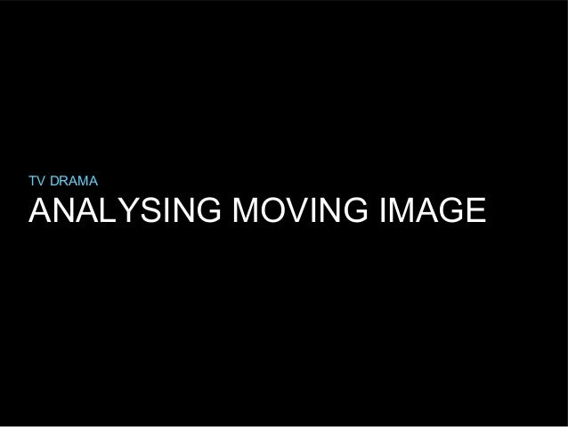 TV DRAMA  ANALYSING MOVING IMAGE