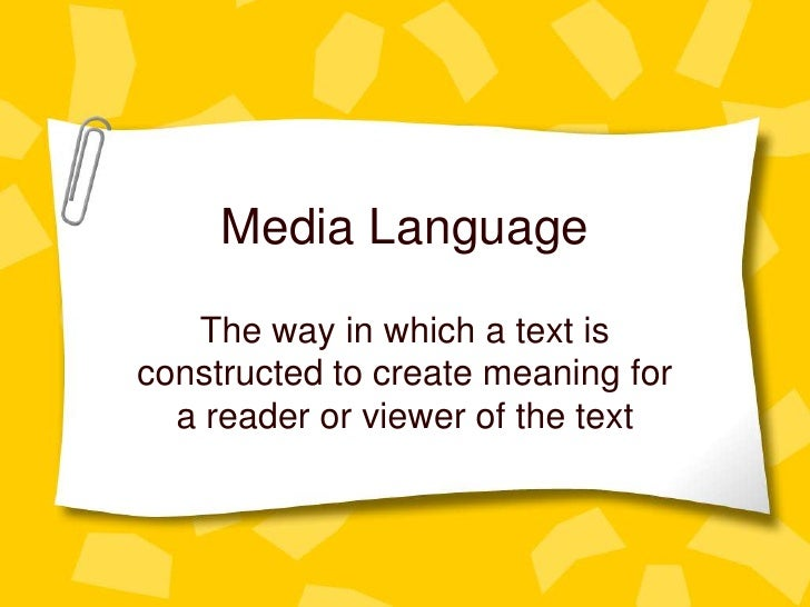 Media Language<br />The way in which a text is constructed to create meaning for a reader or viewer of the text<br />