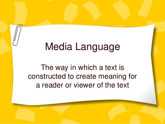Media Language   The way in which a text isconstructed to create meaning for  a reader or viewer of the text