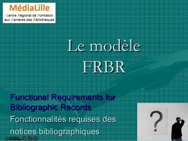 1 Le modèleLe modèle FRBRFRBR Functional Requirements forFunctional Requirements for Bibliographic RecordsBibliographic Re...
