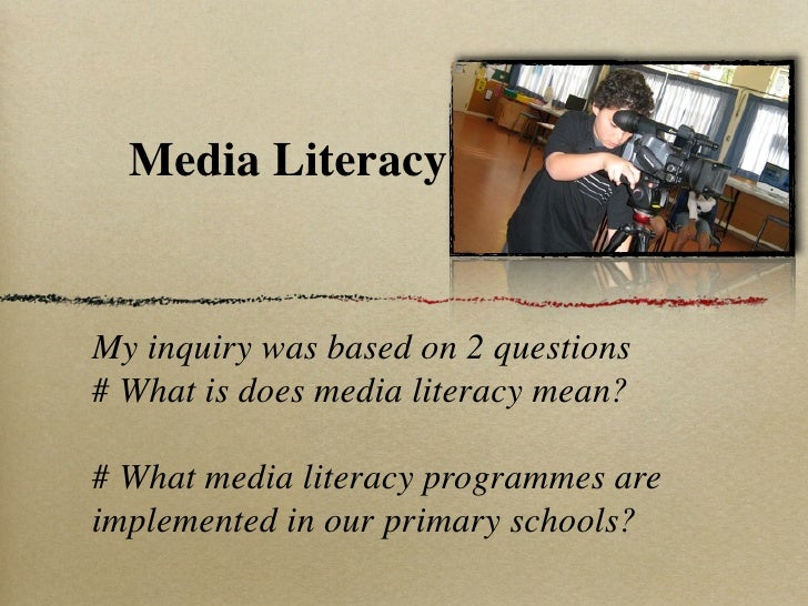 Media Literacy   My inquiry was based on 2 questions # What is does media literacy mean?  # What media literacy programmes...