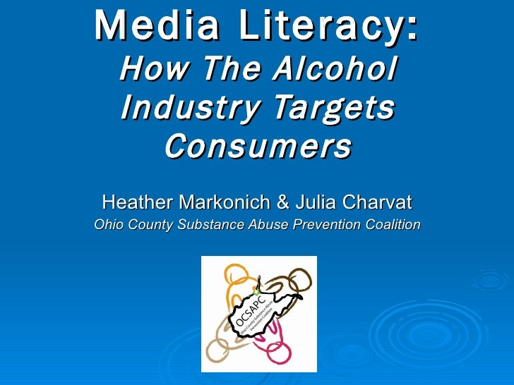 Media Literacy: How The Alcohol Industry Targets Consumers Heather Markonich & Julia Charvat Ohio County Substance Abuse P...