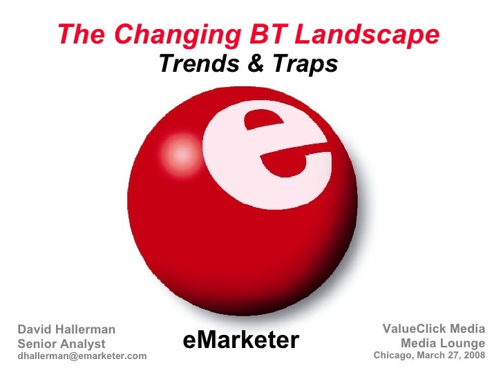 eMarketer The Changing BT Landscape Trends & Traps ValueClick Media Media Lounge Chicago, March 27, 2008 David Hallerman S...