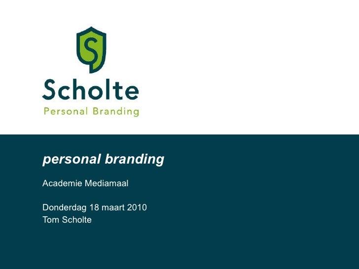 personal branding Academie Mediamaal Donderdag 18 maart 2010 Tom Scholte