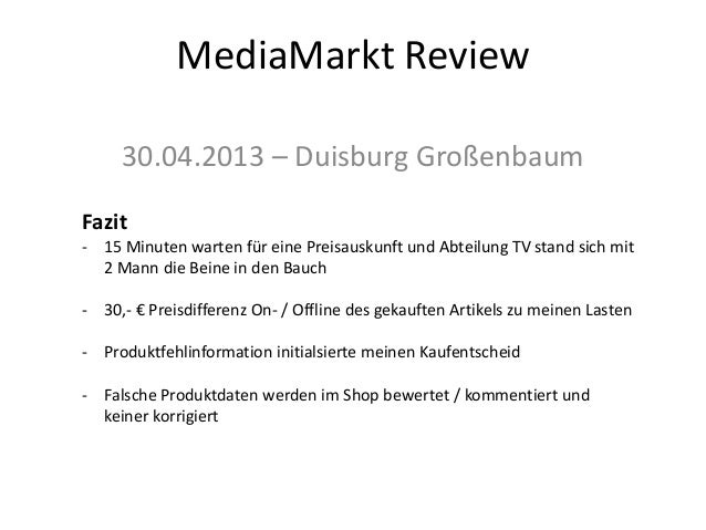 MediaMarkt Review30.04.2013 – Duisburg GroßenbaumFazit- 15 Minuten warten für eine Preisauskunft und Abteilung TV stand si...