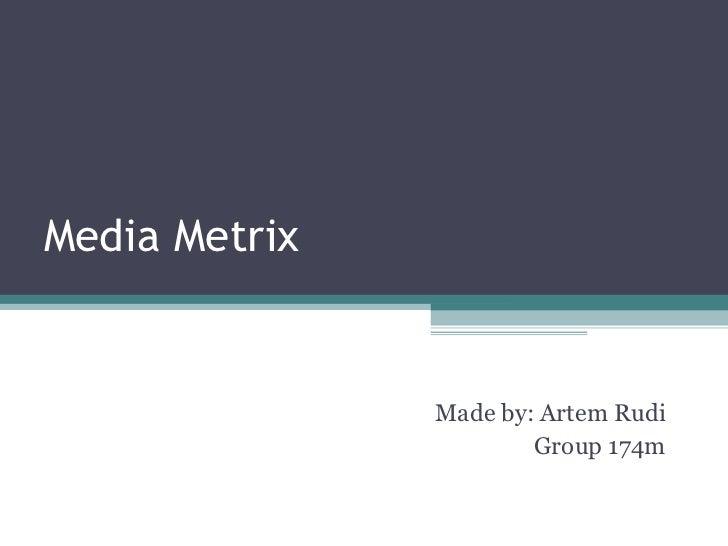 Media Metrix Made by: Artem Rudi Group 174m