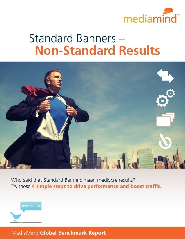 MediaMind Global Benchmark Report Who said that Standard Banners mean mediocre results? Try these 4 simple steps to drive ...