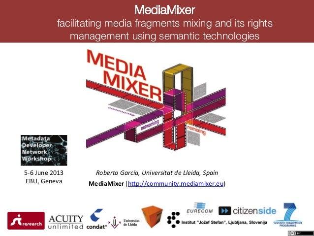 "MediaMixer !facilitating media fragments mixing and its rightsmanagement using semantic technologies!!""#$%&""()%*+),-./0$%1..."
