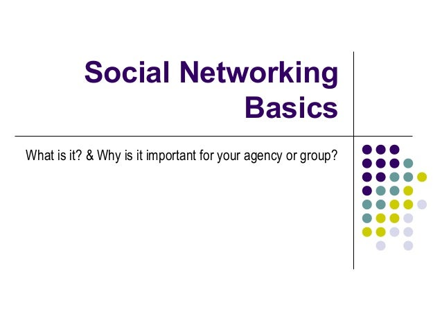 Social Networking Basics What is it? & Why is it important for your agency or group?