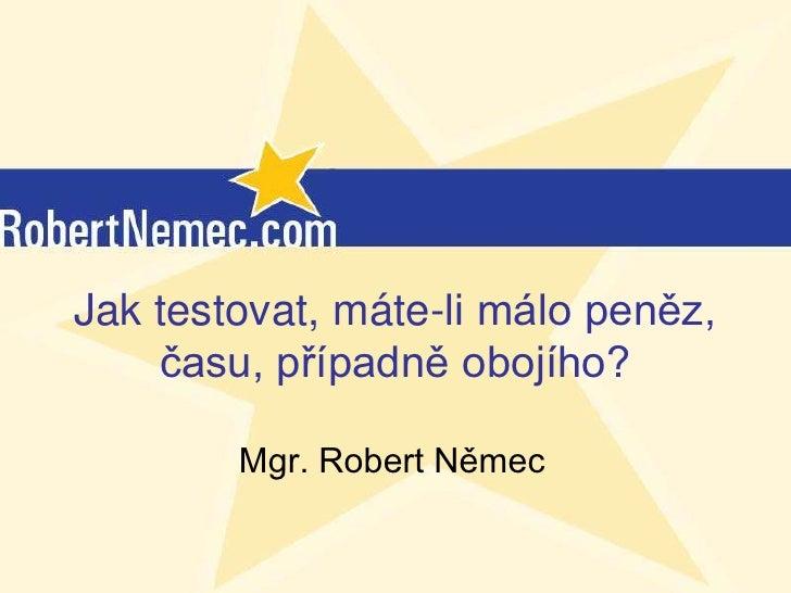 Jak testovat, máte-li málo peněz,    času, případně obojího?        Mgr. Robert Němec           (c) RobertNemec.com, 2012