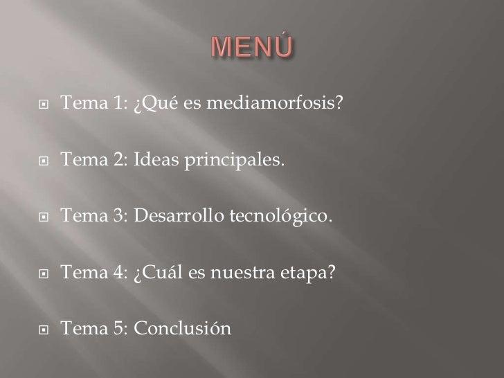 MENÚ<br />Tema 1: ¿Qué es mediamorfosis?<br />Tema 2: Ideas principales.<br />Tema 3: Desarrollo tecnológico.<br />Tema 4:...