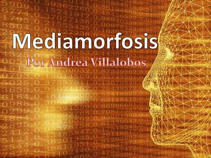 Mediamorfosis<br />Por Andrea Villalobos<br />