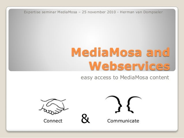 MediaMosa and Webservices easy access to MediaMosa content &Connect Communicate Expertise seminar MediaMosa – 25 november ...