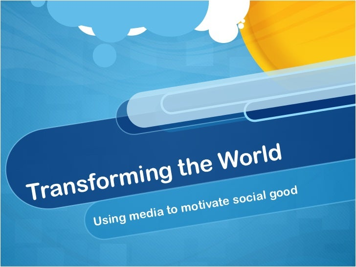Transforming the World Using media to motivate social good