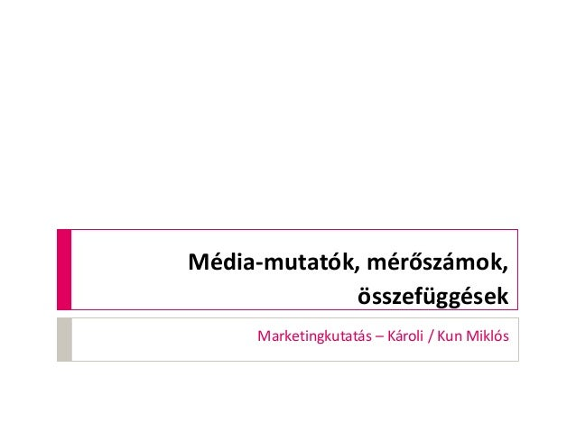 Média-mutatók, mérőszámok, összefüggések Marketingkutatás – Károli / Kun Miklós