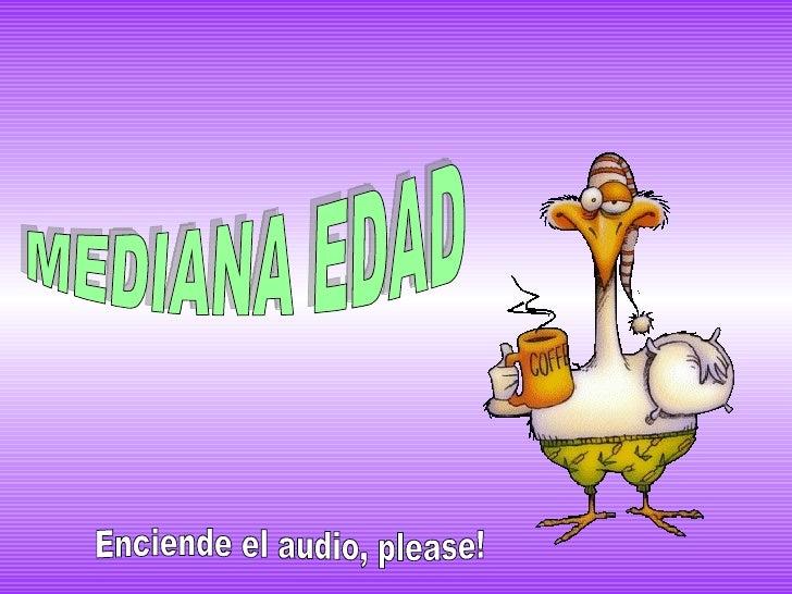 MEDIANA EDAD Enciende el audio, please!