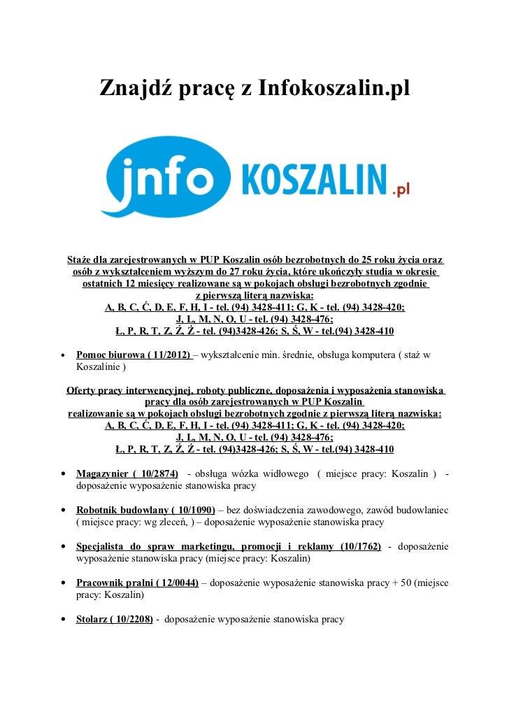 Znajdź pracę z Infokoszalin.pl    Staże dla zarejestrowanych w PUP Koszalin osób bezrobotnych do 25 roku życia oraz     os...