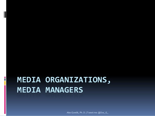 MEDIA ORGANIZATIONS,MEDIA MANAGERS          Alex Gorelik, Ph. D. | Tweet me: @Doc_G_