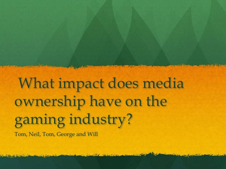 What impact does mediaownership have on thegaming industry?Tom, Neil, Tom, George and Will