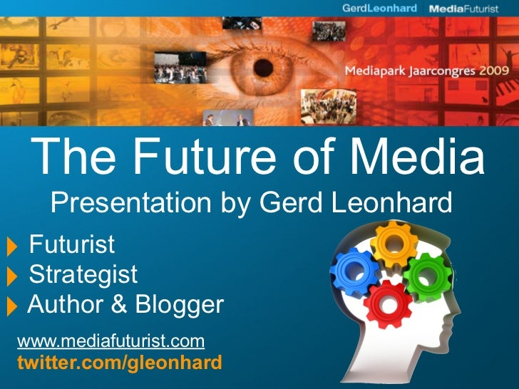 The Future of Media     Presentation by Gerd Leonhard ‣ Futurist ‣ Strategist ‣ Author & Blogger  www.mediafuturist.com  t...