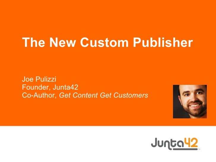 The New Custom Publisher Joe Pulizzi Founder, Junta42 Co-Author,  Get Content Get Customers