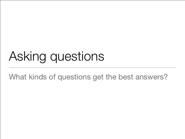 Asking questionsWhat kinds of questions get the best answers?