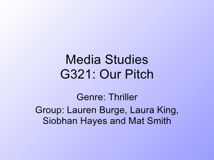 Media Studies G321: Our Pitch Genre: Thriller Group: Lauren Burge, Laura King, Siobhan Hayes and Mat Smith