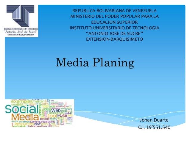 Media Planing Johan Duarte C.I. 19'551.540 REPUBLICA BOLIVARIANA DE VENEZUELA MINISTERIO DEL PODER POPULAR PARA LA EDUCACI...