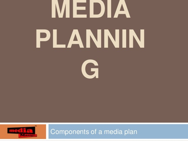 MEDIA PLANNIN G Components of a media plan