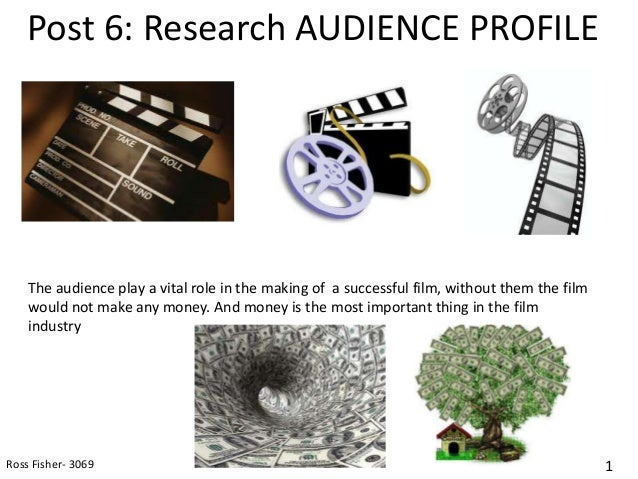 Post 6: Research AUDIENCE PROFILE    The audience play a vital role in the making of a successful film, without them the f...