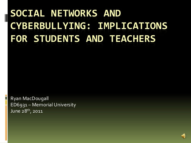 Social networks and cyberbullying: implications for students and teachers<br />Ryan MacDougall<br />ED6931 – Memorial Univ...