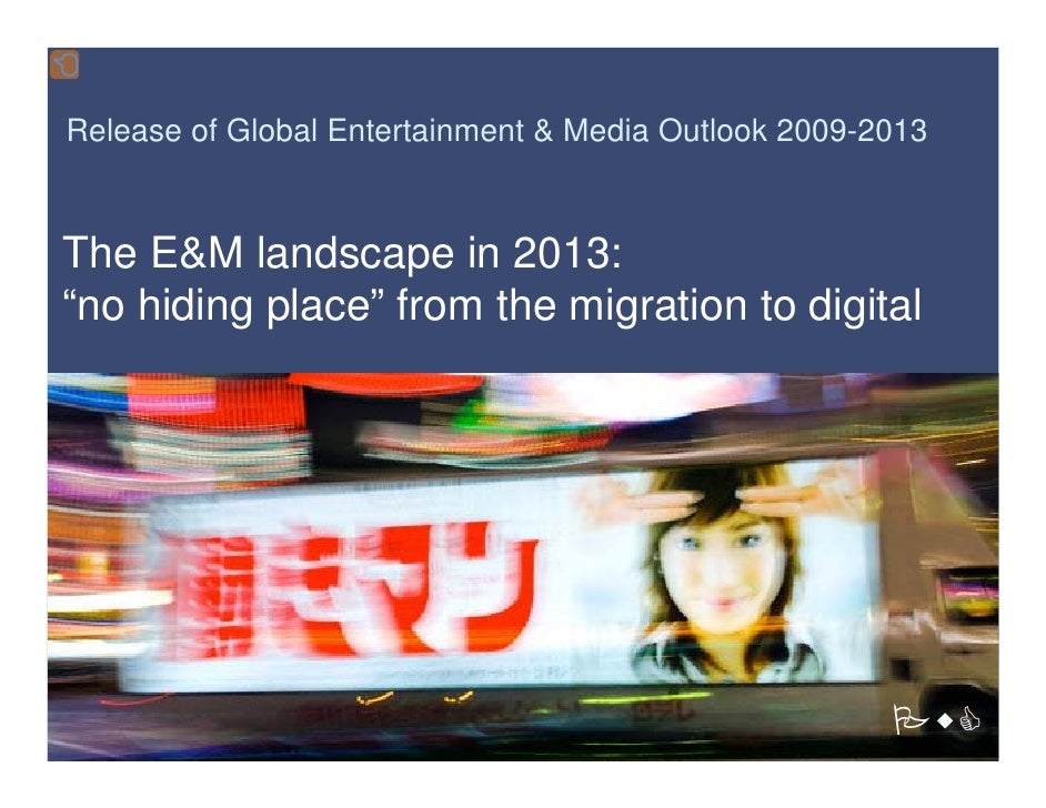 "Release of Global Entertainment & Media Outlook 2009-2013   The E&M landscape in 2013: ""no hiding place"" from the migratio..."
