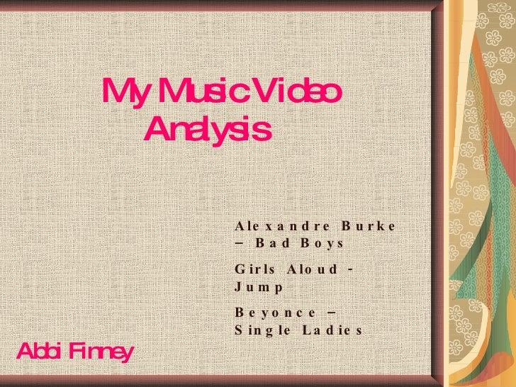 My Music Video   Analysis Abbi Finney Alexandre Burke – Bad Boys Girls Aloud - Jump Beyonce – Single Ladies