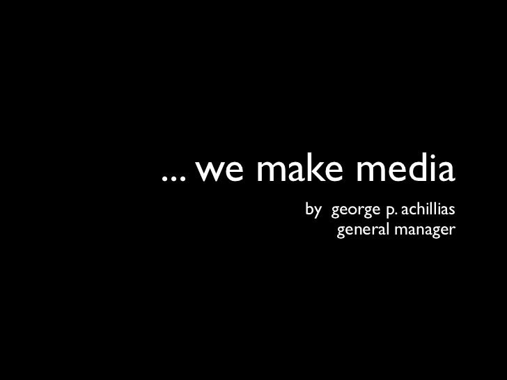 ... we make media        by george p. achillias            general manager