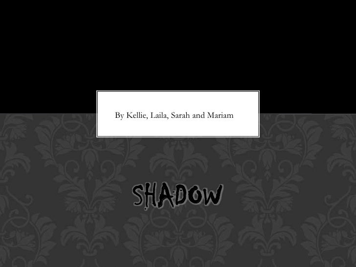 By Kellie, Laila, Sarah and Mariam     SHADOW