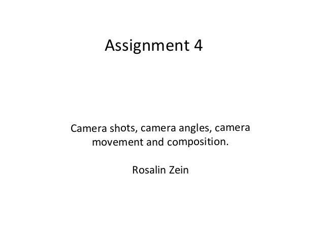Assignment 4Camera shots, camera angles, camera   movement and composition.            Rosalin Zein
