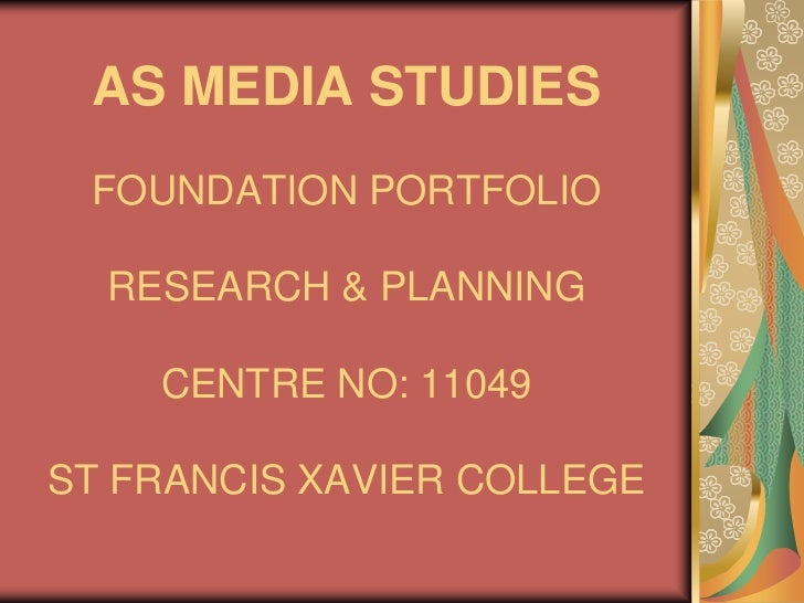 AS MEDIASTUDIESFOUNDATION PORTFOLIORESEARCH & PLANNINGCENTRE NO: 11049ST FRANCIS XAVIER COLLEGE<br />