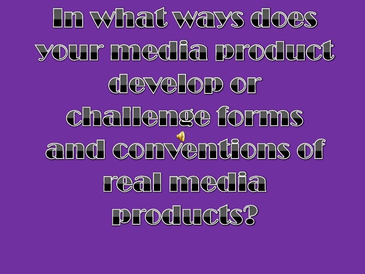 In what ways does your media product develop or challenge forms and conventions of real media products?<br />