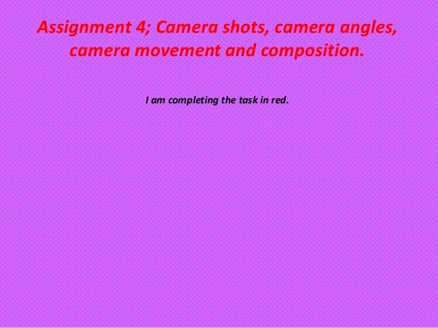 Assignment 4; Camera shots, camera angles,    camera movement and composition.            I am completing the task in red.