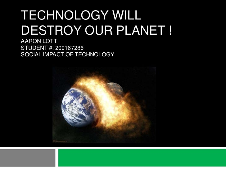 TECHNOLOGY WILLDESTROY OUR PLANET !AARON LOTTSTUDENT #: 200167286SOCIAL IMPACT OF TECHNOLOGY