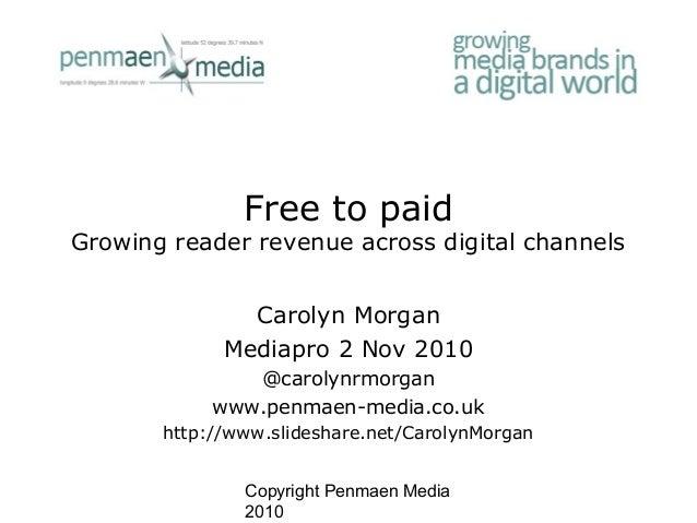 Copyright Penmaen Media 2010 Free to paid Growing reader revenue across digital channels Carolyn Morgan Mediapro 2 Nov 201...
