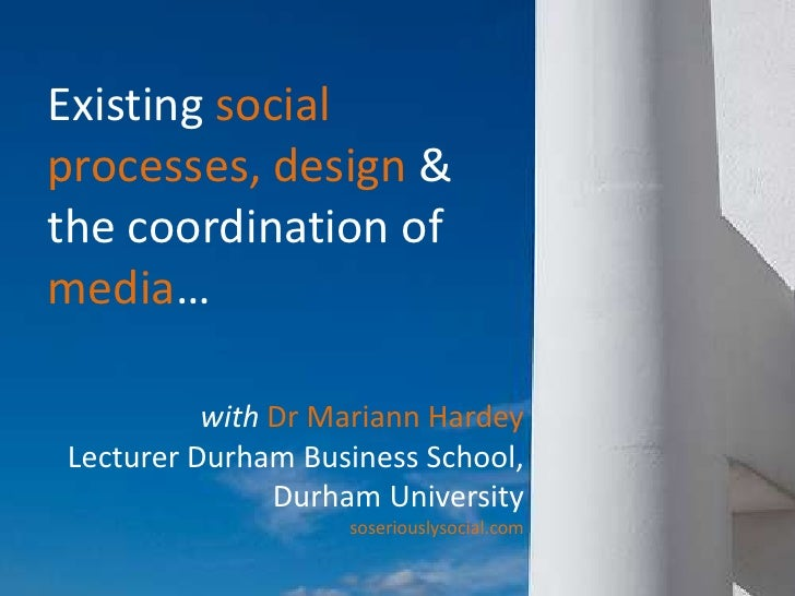 Existing social processes, design &  the coordination of media…<br />with Dr Mariann Hardey<br />Lecturer Durham Business ...