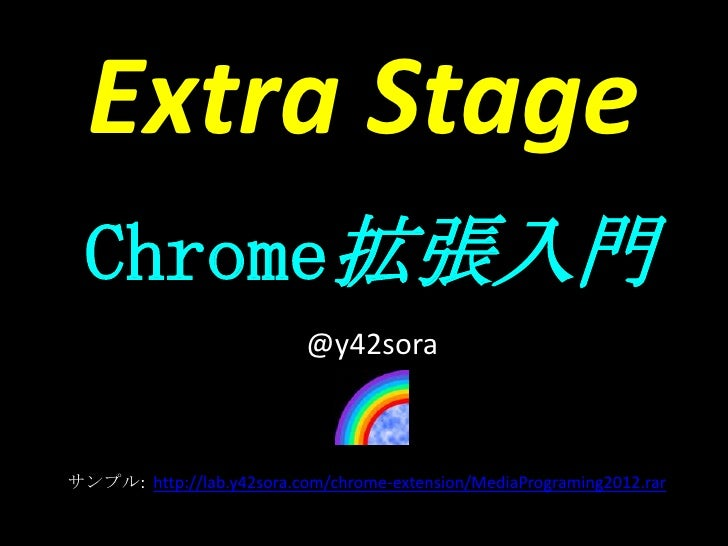 Extra Stage  Chrome拡張入門                           @y42soraサンプル: http://lab.y42sora.com/chrome-extension/MediaPrograming201...