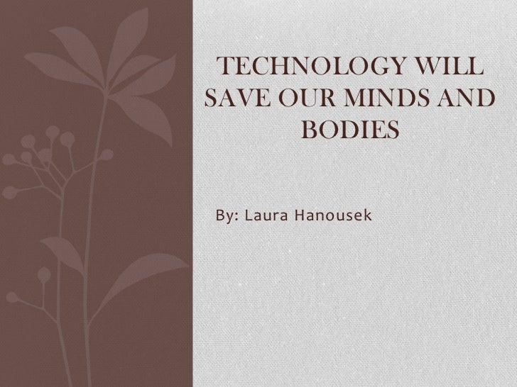 TECHNOLOGY WILLSAVE OUR MINDS AND      BODIESBy: Laura Hanousek