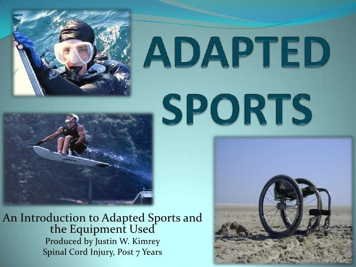 ADAPTED SPORTS<br />An Introduction to Adapted Sports and the Equipment Used<br />Produced by Justin W. Kimrey<br />Spinal...