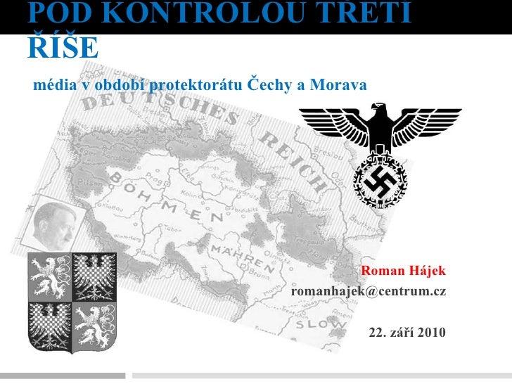 POD KONTROLOU TŘETÍ ŘÍŠE Roman Hájek [email_address] 22. září 2010 média v období protektorátu Čechy a Morava