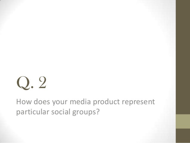 Q. 2How does your media product representparticular social groups?