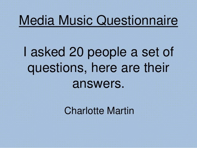 Media Music Questionnaire I asked 20 people a set of questions, here are their answers. Charlotte Martin